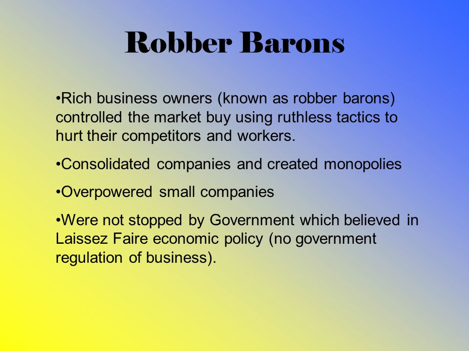Robber Barons Rich business owners (known as robber barons) controlled the market buy using ruthless tactics to hurt their competitors and workers. Co