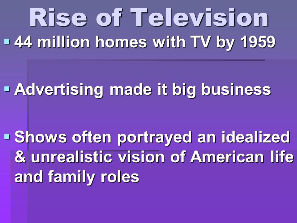 Rise of Television 44 million homes with TV by 1959 44 million homes with TV by 1959 Advertising made it big business Advertising made it big business