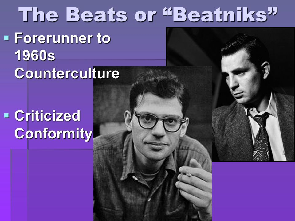 The Beats or Beatniks Forerunner to 1960s Counterculture Forerunner to 1960s Counterculture Criticized Conformity Criticized Conformity
