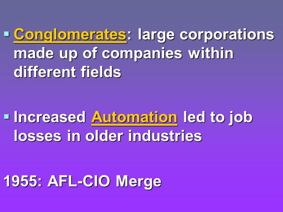 Conglomerates: large corporations made up of companies within different fields Conglomerates: large corporations made up of companies within different fields Increased Automation led to job losses in older industries Increased Automation led to job losses in older industries 1955: AFL-CIO Merge
