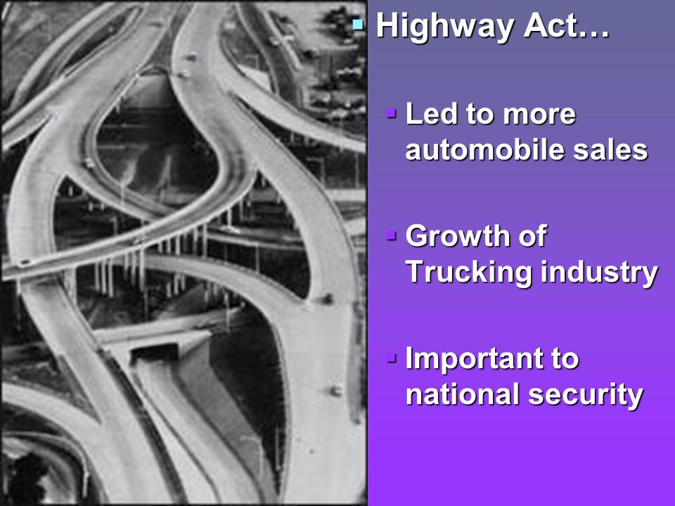 Highway Act… Highway Act… Led to more automobile sales Growth of Trucking industry Important to national security