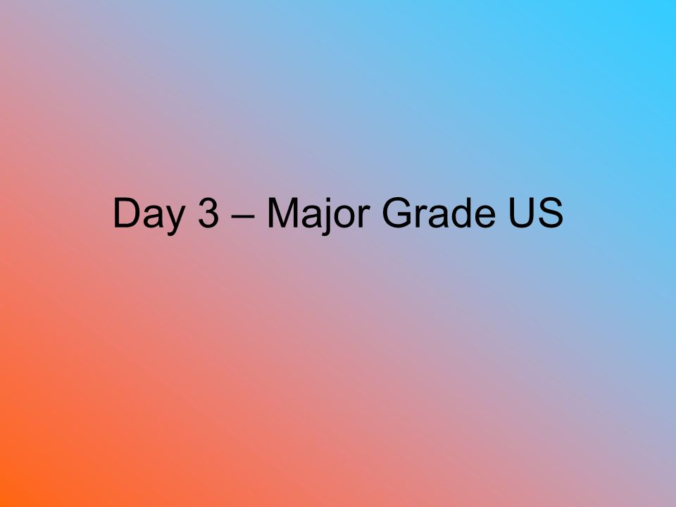 Day 3 – Major Grade US