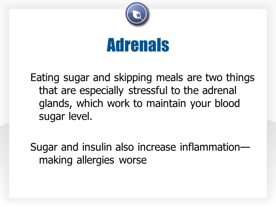 Adrenals Eating sugar and skipping meals are two things that are especially stressful to the adrenal glands, which work to maintain your blood sugar l