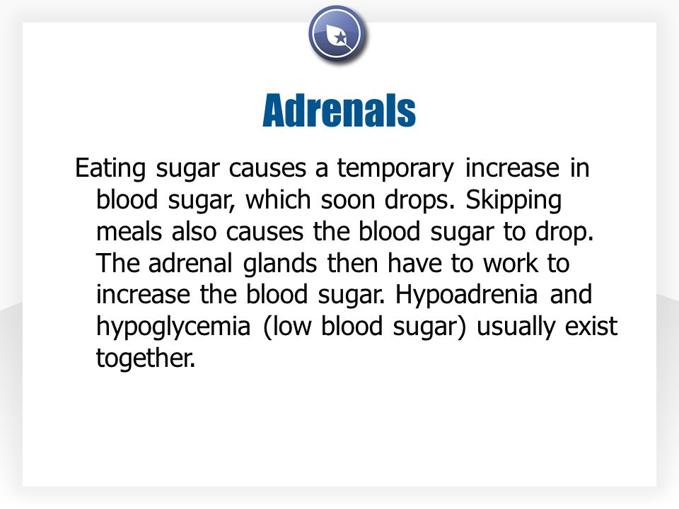 Adrenals Eating sugar causes a temporary increase in blood sugar, which soon drops.