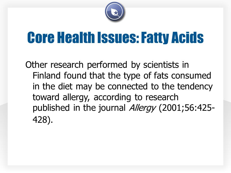 Core Health Issues: Fatty Acids Other research performed by scientists in Finland found that the type of fats consumed in the diet may be connected to the tendency toward allergy, according to research published in the journal Allergy (2001;56:425- 428).