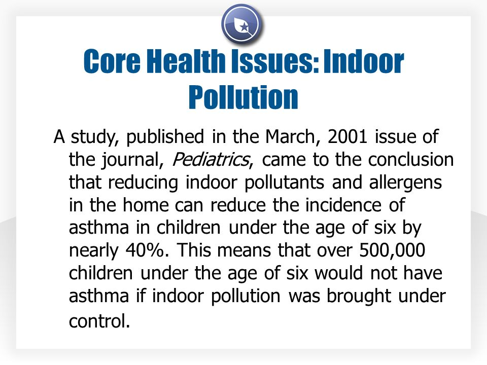 Core Health Issues: Indoor Pollution A study, published in the March, 2001 issue of the journal, Pediatrics, came to the conclusion that reducing indo