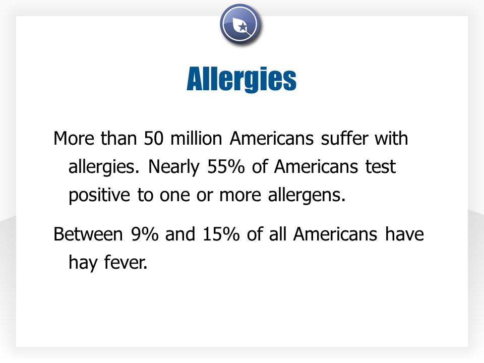 Allergies More than 50 million Americans suffer with allergies. Nearly 55% of Americans test positive to one or more allergens. Between 9% and 15% of