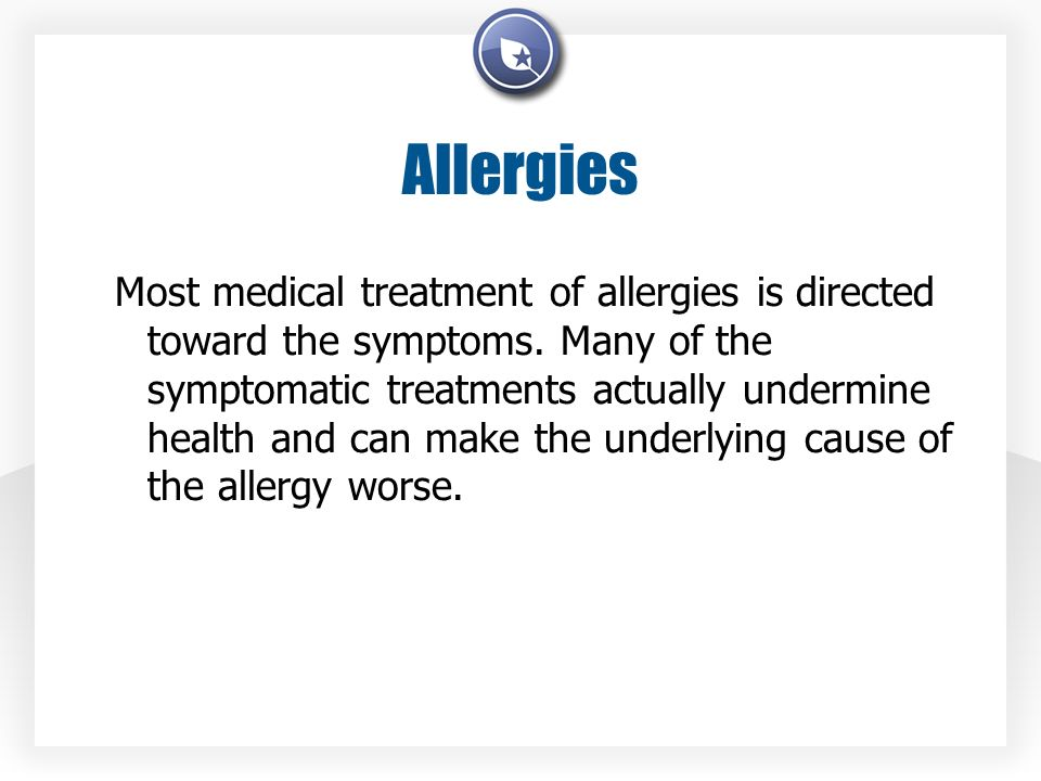 Allergies Most medical treatment of allergies is directed toward the symptoms. Many of the symptomatic treatments actually undermine health and can ma