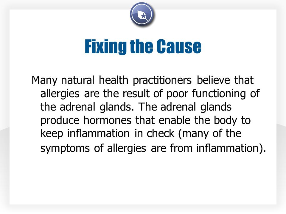 Fixing the Cause Many natural health practitioners believe that allergies are the result of poor functioning of the adrenal glands.