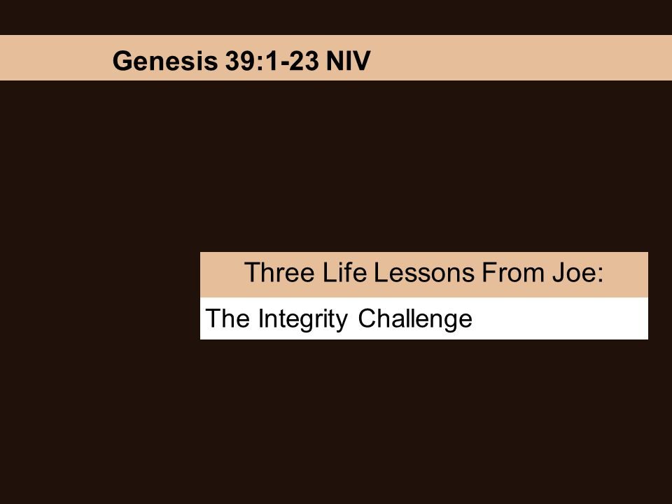The Integrity Challenge Three Life Lessons From Joe: Genesis 39:1-23 NIV
