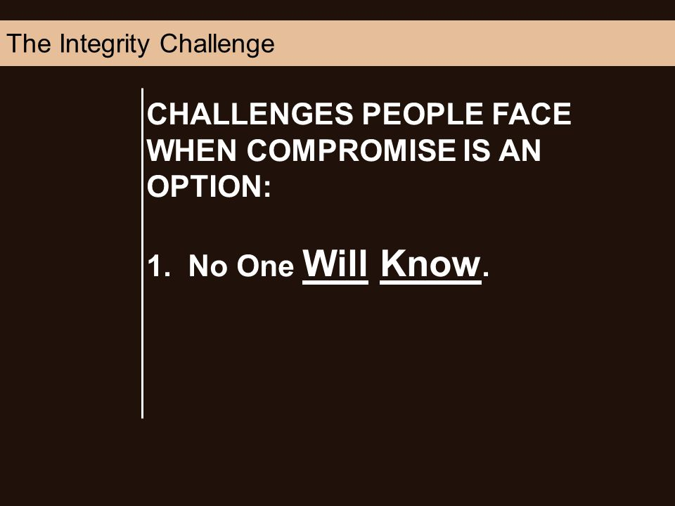 CHALLENGES PEOPLE FACE WHEN COMPROMISE IS AN OPTION: 1. No One Will Know. The Integrity Challenge