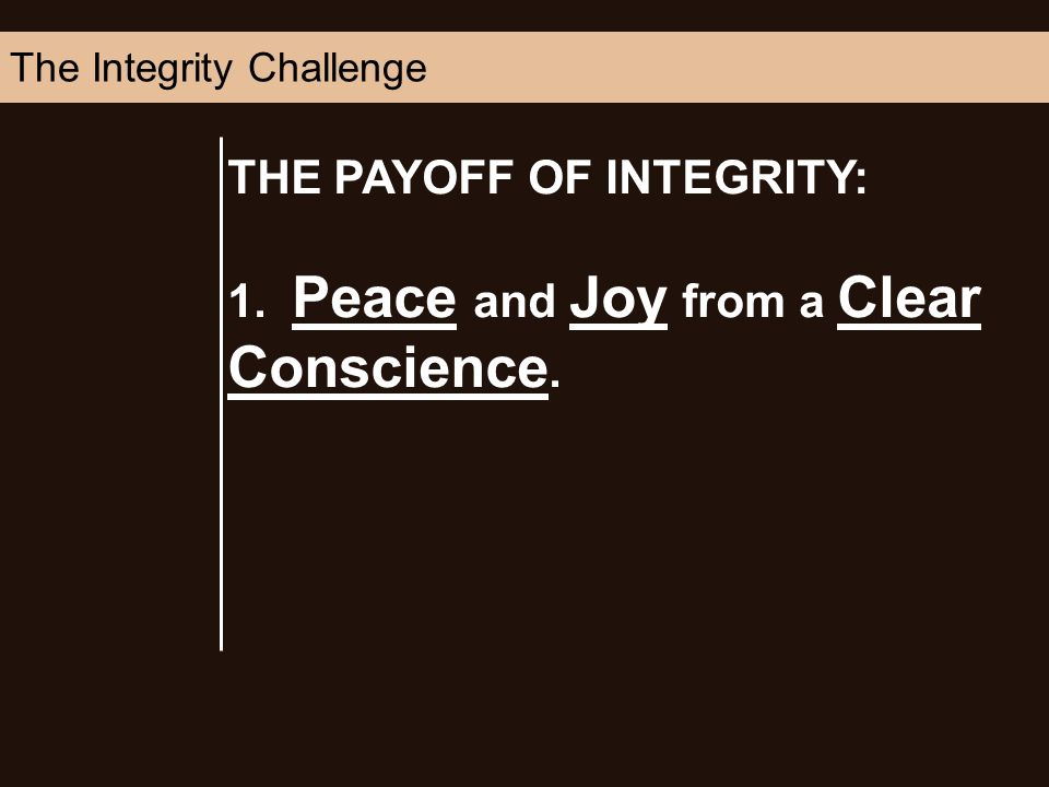 THE PAYOFF OF INTEGRITY: 1. Peace and Joy from a Clear Conscience. The Integrity Challenge