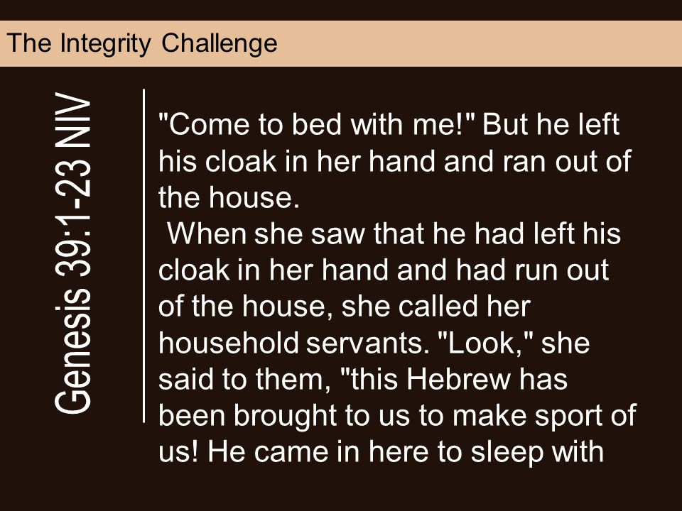 The Integrity Challenge Come to bed with me! But he left his cloak in her hand and ran out of the house.
