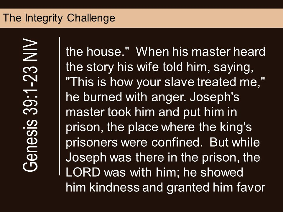 The Integrity Challenge the house. When his master heard the story his wife told him, saying, This is how your slave treated me, he burned with anger.