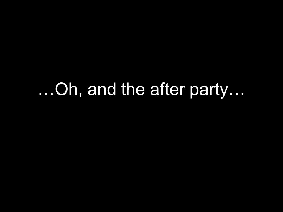 …Oh, and the after party…