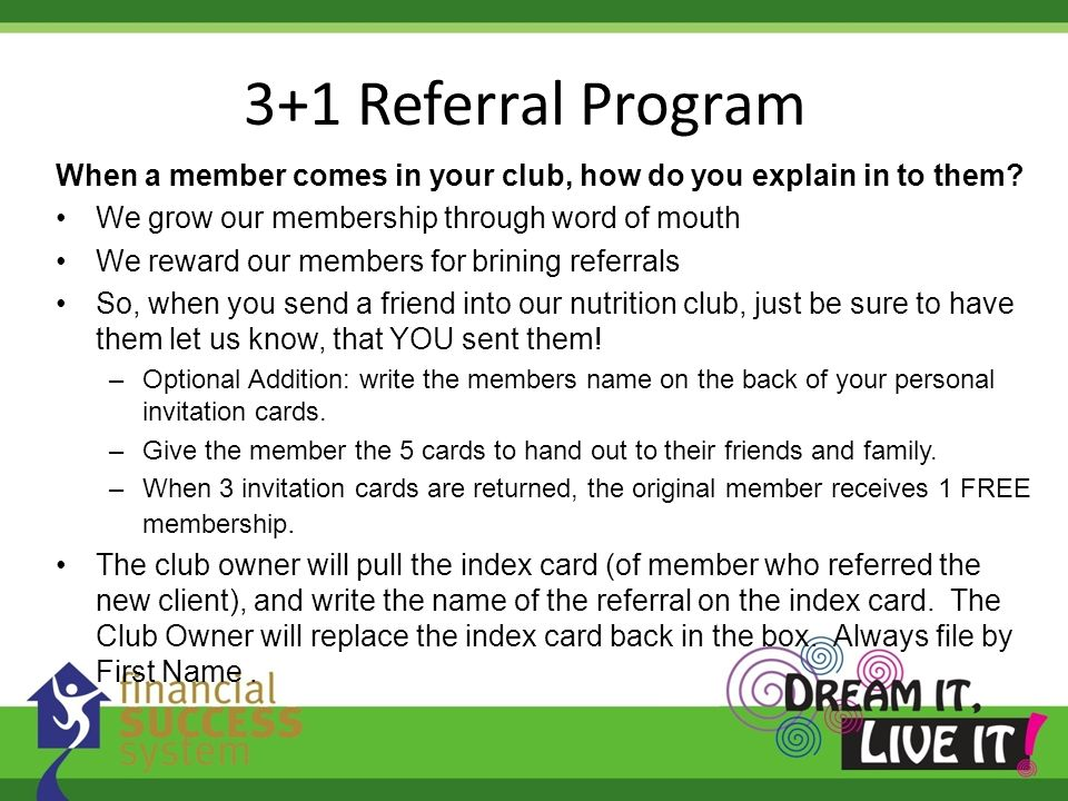 3+1 Referral Program When a member comes in your club, how do you explain in to them? We grow our membership through word of mouth We reward our membe