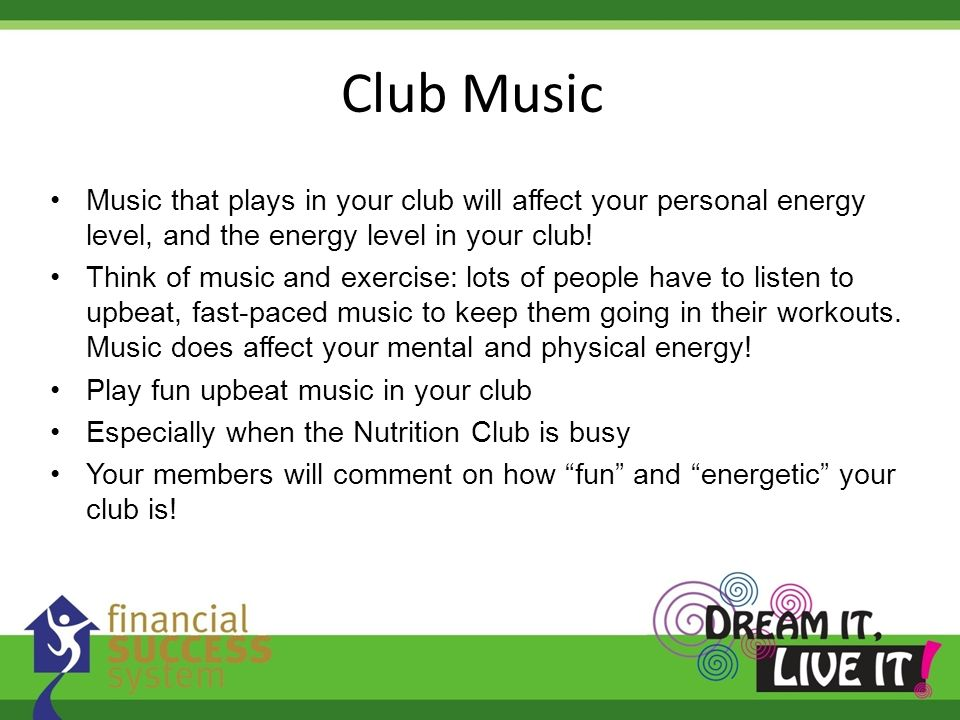 Music that plays in your club will affect your personal energy level, and the energy level in your club! Think of music and exercise: lots of people h