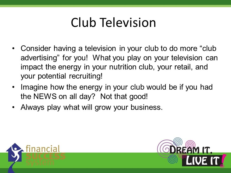 Consider having a television in your club to do more club advertising for you! What you play on your television can impact the energy in your nutritio