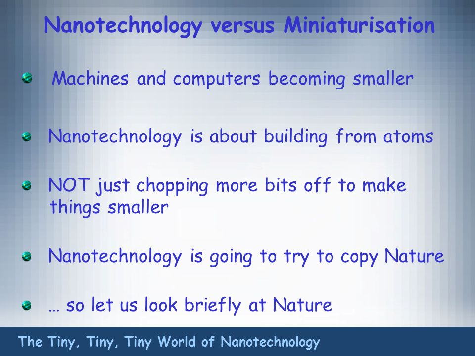 Nanotechnology versus Miniaturisation Machines and computers becoming smaller Nanotechnology is about building from atoms NOT just chopping more bits off to make things smaller Nanotechnology is going to try to copy Nature … so let us look briefly at Nature The Tiny, Tiny, Tiny World of Nanotechnology