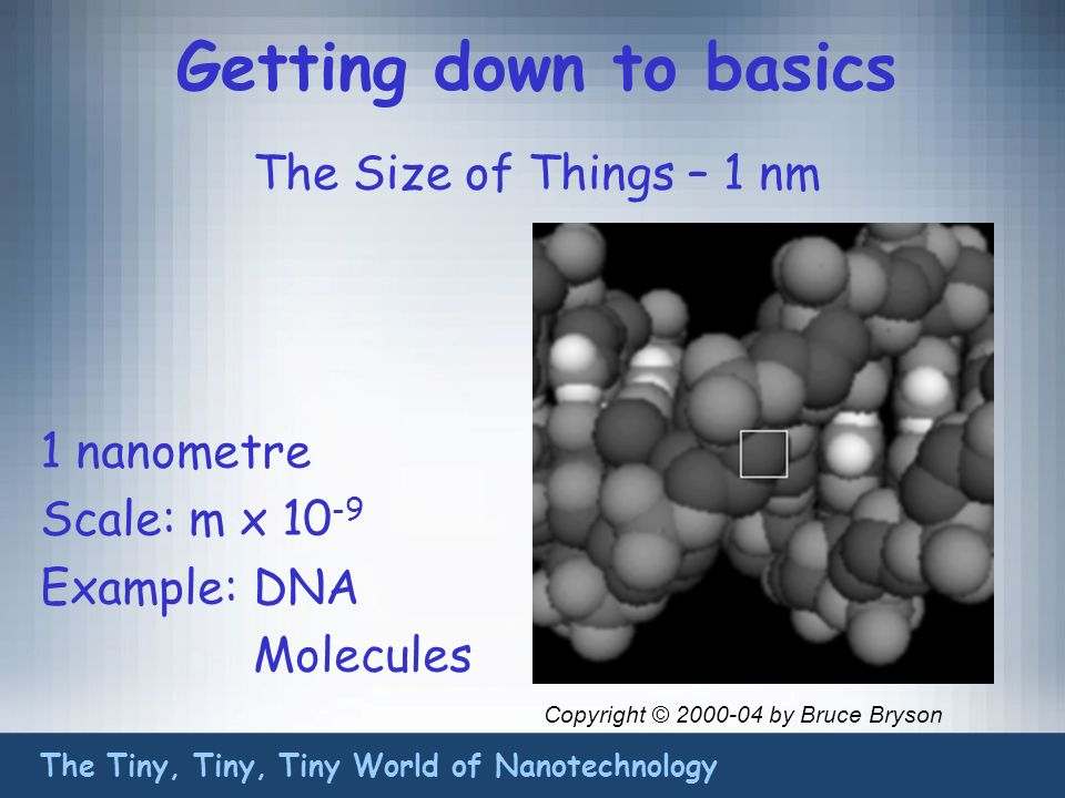 Getting down to basics The Size of Things – 1 nm The Tiny, Tiny, Tiny World of Nanotechnology 1 nanometre Scale: m x 10 -9 Example:DNA Molecules Copyright © 2000-04 by Bruce Bryson