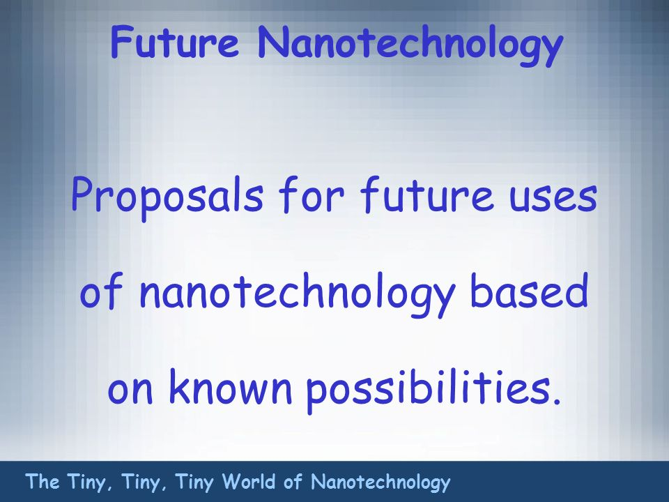 Future Nanotechnology Proposals for future uses of nanotechnology based on known possibilities.