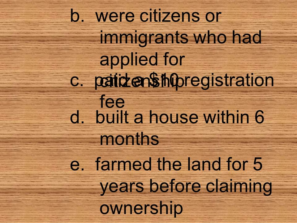 b. were citizens or immigrants who had applied for citizenship c. paid a $10 registration fee d. built a house within 6 months e. farmed the land for
