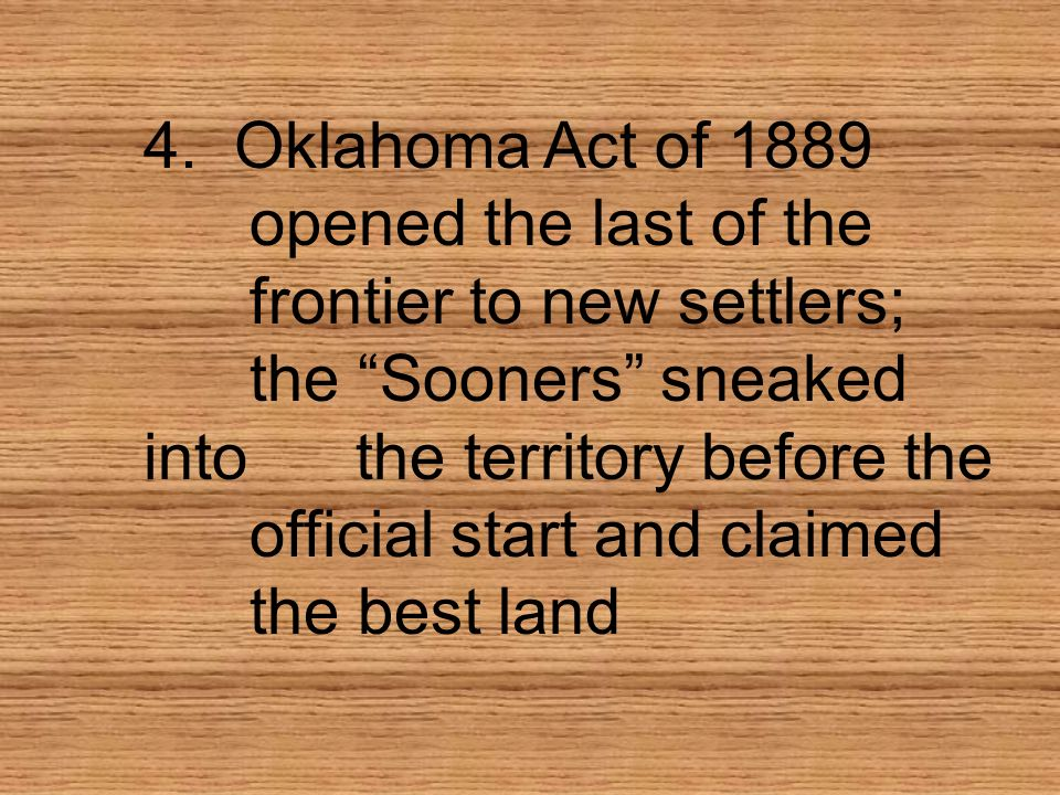 4. Oklahoma Act of 1889 opened the last of the frontier to new settlers; the Sooners sneaked intothe territory before the official start and claimed t