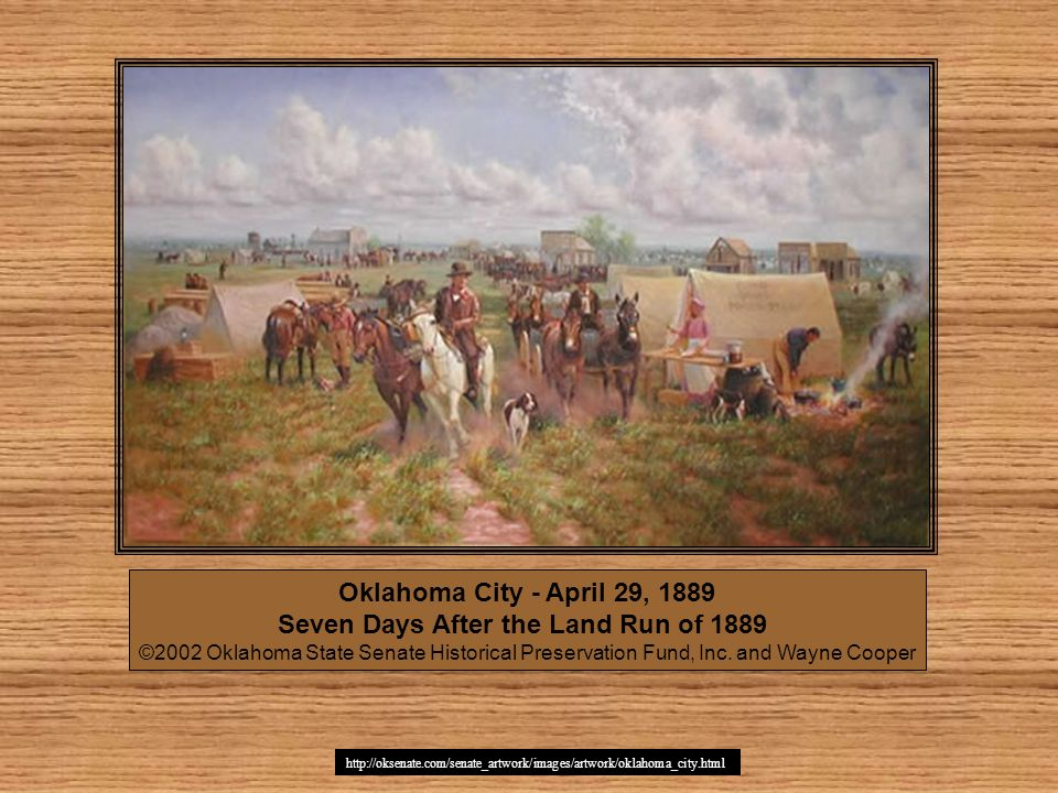 http://oksenate.com/senate_artwork/images/artwork/oklahoma_city.html Oklahoma City - April 29, 1889 Seven Days After the Land Run of 1889 ©2002 Oklaho