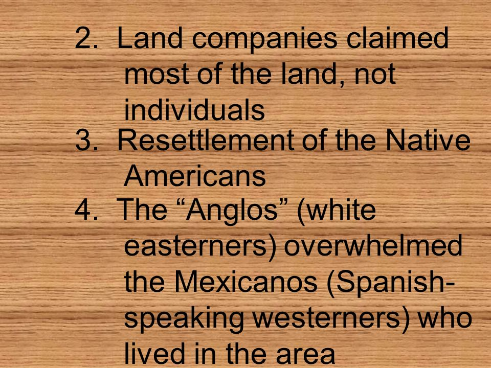 2. Land companies claimed most of the land, not individuals 3. Resettlement of the Native Americans 4. The Anglos (white easterners) overwhelmed the M
