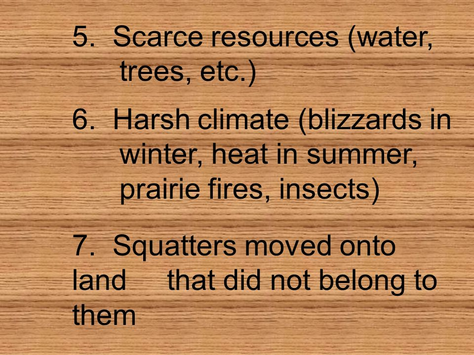 5. Scarce resources (water, trees, etc.) 6. Harsh climate (blizzards in winter, heat in summer, prairie fires, insects) 7. Squatters moved onto landth
