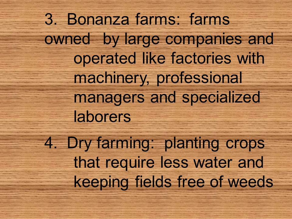 3. Bonanza farms: farms ownedby large companies and operated like factories with machinery, professional managers and specialized laborers 4. Dry farm