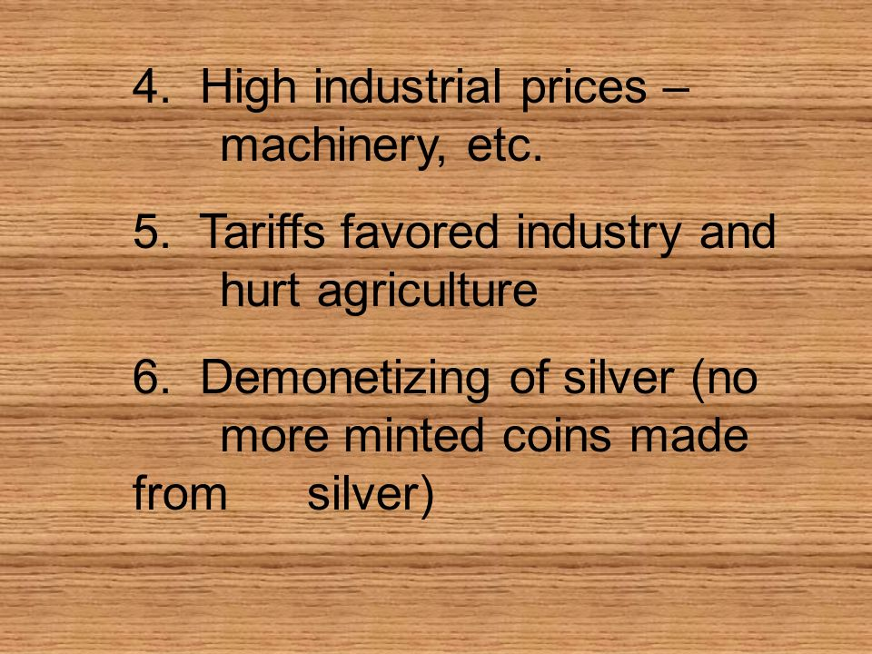 4. High industrial prices – machinery, etc. 5. Tariffs favored industry and hurt agriculture 6. Demonetizing of silver (no more minted coins made from