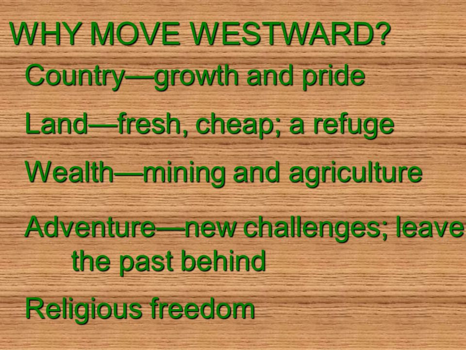 WHY MOVE WESTWARD? Countrygrowth and pride Landfresh, cheap; a refuge Wealthmining and agriculture Adventurenew challenges; leave the past behind Reli