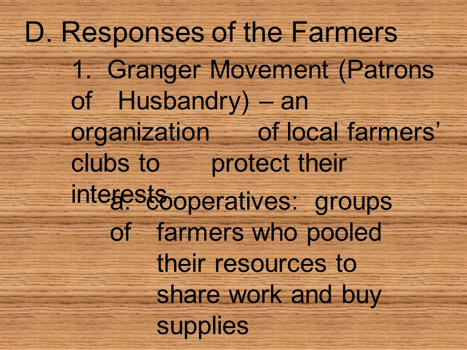 D. Responses of the Farmers 1. Granger Movement (Patrons ofHusbandry) – an organizationof local farmers clubs toprotect their interests a. cooperative