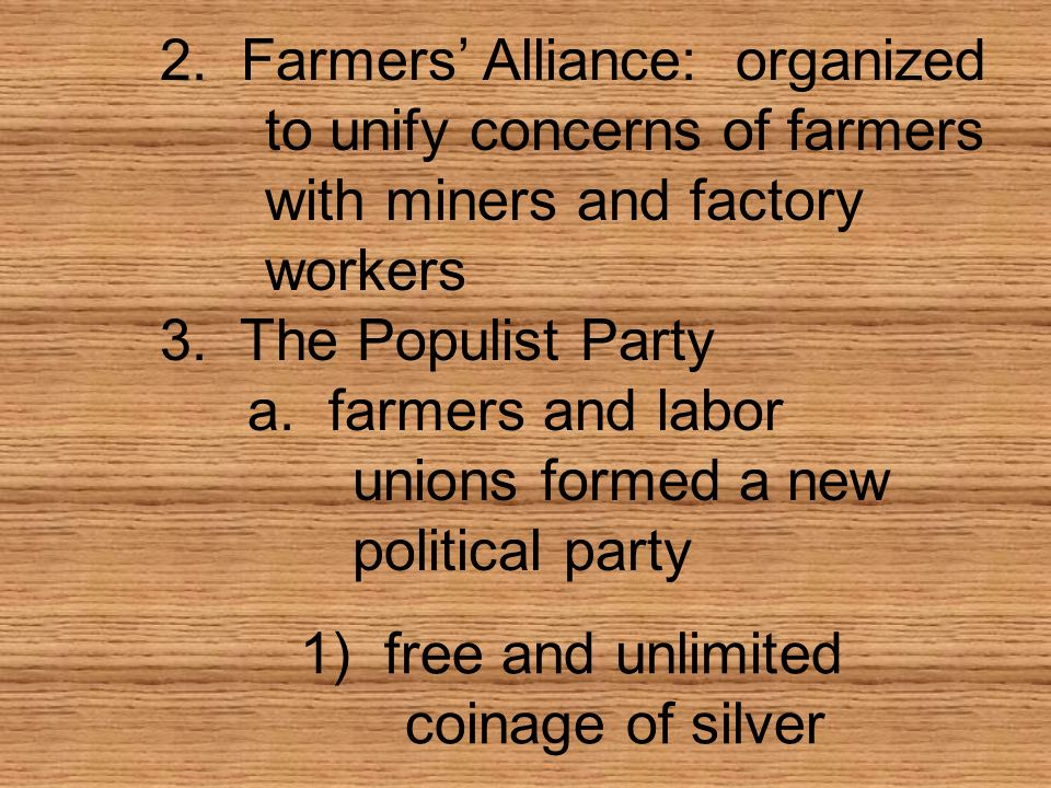 a. farmers and labor unions formed a new political party 2. Farmers Alliance: organized to unify concerns of farmers with miners and factory workers 3