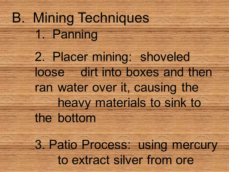 B. Mining Techniques 1. Panning 2. Placer mining: shoveled loosedirt into boxes and then ranwater over it, causing the heavy materials to sink to theb