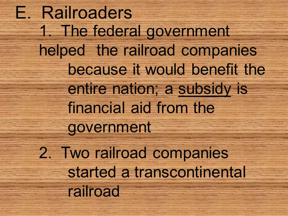 E. Railroaders 1. The federal government helpedthe railroad companies because it would benefit the entire nation; a subsidy is financial aid from the