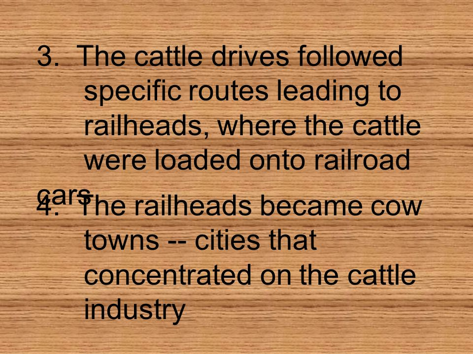 3. The cattle drives followed specific routes leading to railheads, where the cattle were loaded onto railroad cars 4. The railheads became cow towns