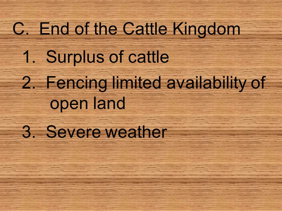 C. End of the Cattle Kingdom 1. Surplus of cattle 2. Fencing limited availability of open land 3. Severe weather