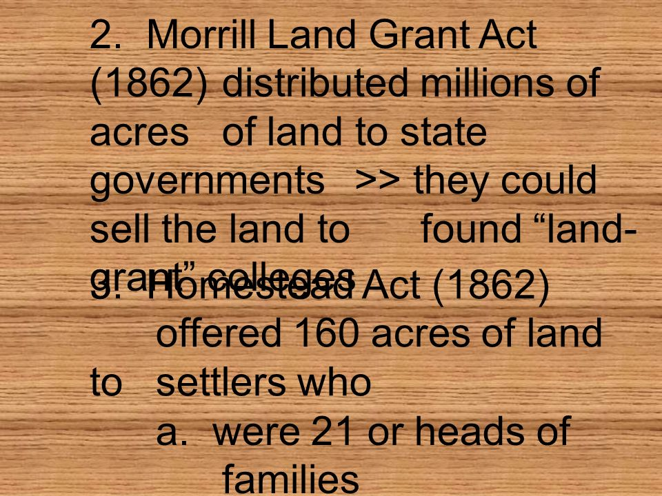 2. Morrill Land Grant Act (1862) distributed millions of acres of land to state governments >> they could sell the land to found land- grant colleges