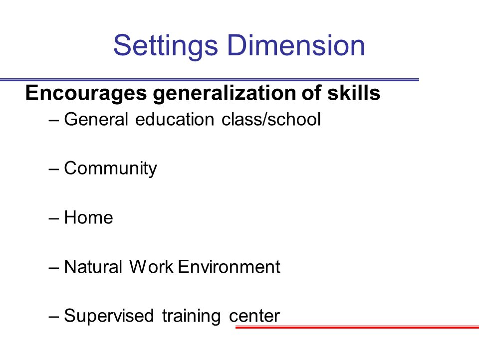 Settings Dimension Encourages generalization of skills –General education class/school –Community –Home –Natural Work Environment –Supervised training