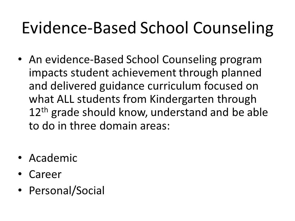 Evidence-Based School Counseling An evidence-Based School Counseling program impacts student achievement through planned and delivered guidance curriculum focused on what ALL students from Kindergarten through 12 th grade should know, understand and be able to do in three domain areas: Academic Career Personal/Social