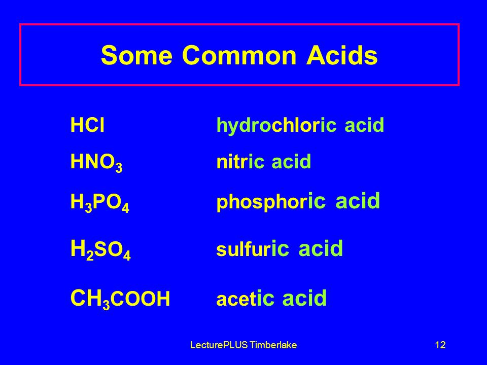 LecturePLUS Timberlake12 Some Common Acids HCl hydrochloric acid HNO 3 nitric acid H 3 PO 4 phosphor ic acid H 2 SO 4 sulfur ic acid CH 3 COOH acet ic acid