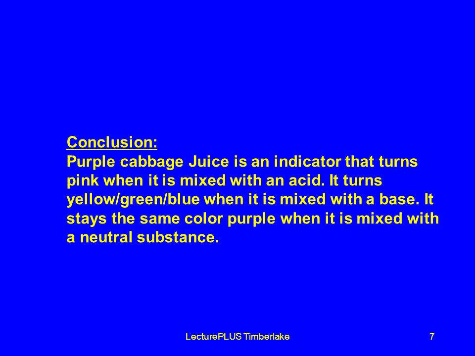 LecturePLUS Timberlake7 Conclusion: Purple cabbage Juice is an indicator that turns pink when it is mixed with an acid.