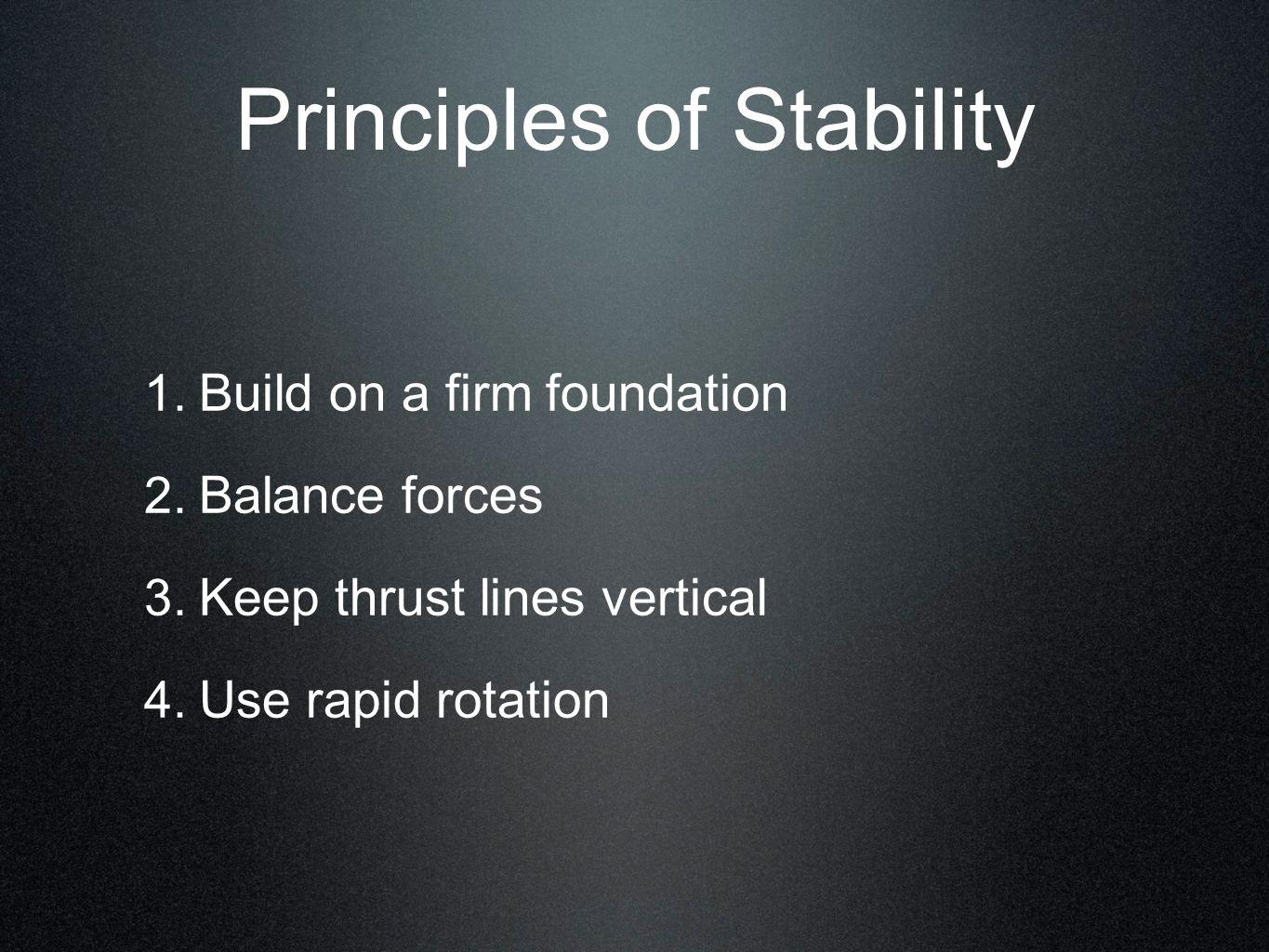 1. Build on a firm foundation 2. Balance forces 3. Keep thrust lines vertical 4. Use rapid rotation