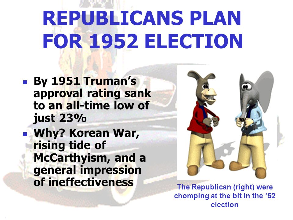 REPUBLICANS PLAN FOR 1952 ELECTION By 1951 Trumans approval rating sank to an all-time low of just 23% Why? Korean War, rising tide of McCarthyism, an