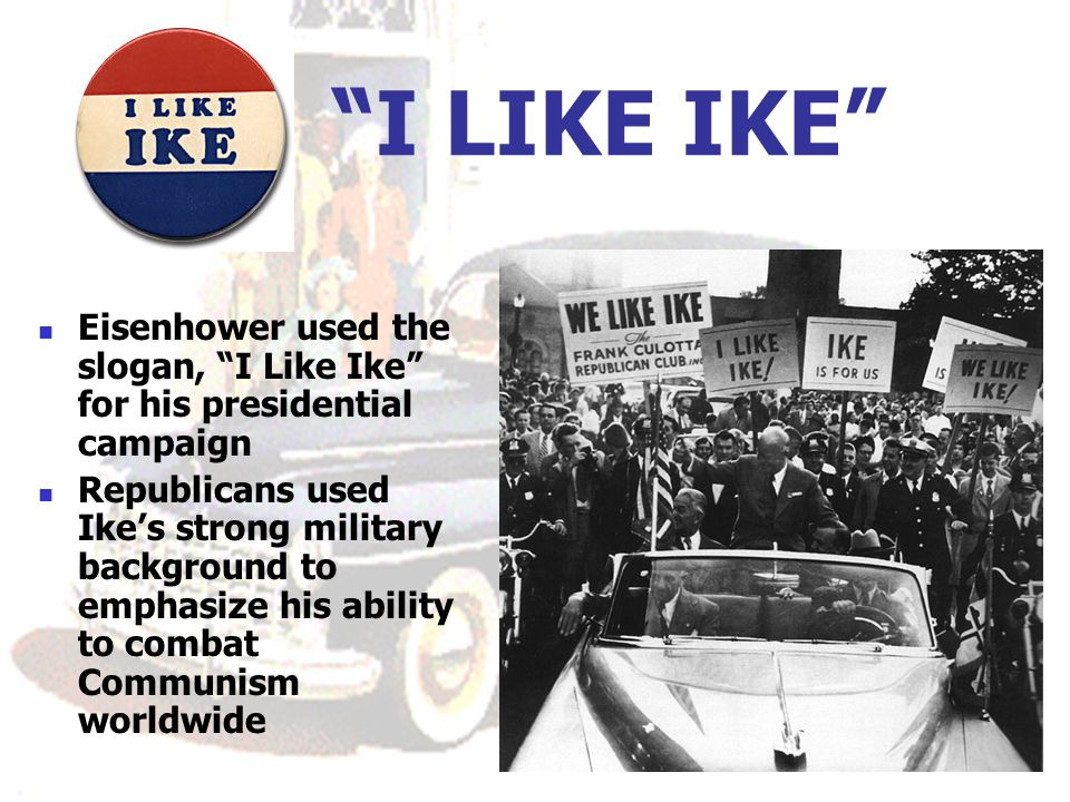 I LIKE IKE Eisenhower used the slogan, I Like Ike for his presidential campaign Republicans used Ikes strong military background to emphasize his abil