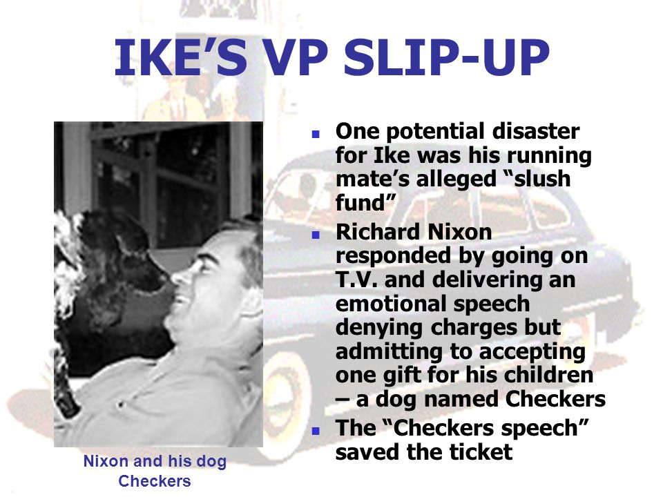 IKES VP SLIP-UP One potential disaster for Ike was his running mates alleged slush fund Richard Nixon responded by going on T.V. and delivering an emo