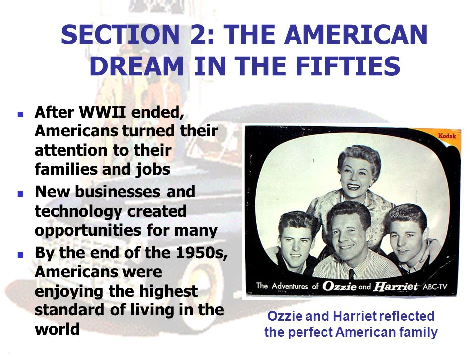 SECTION 2: THE AMERICAN DREAM IN THE FIFTIES After WWII ended, Americans turned their attention to their families and jobs New businesses and technology created opportunities for many By the end of the 1950s, Americans were enjoying the highest standard of living in the world Ozzie and Harriet reflected the perfect American family