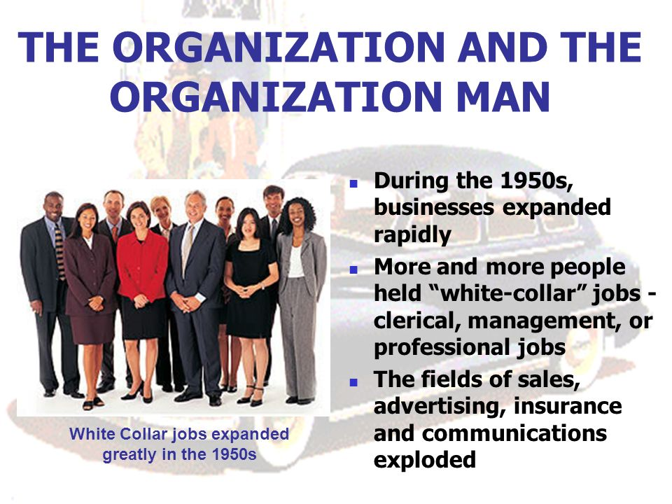 THE ORGANIZATION AND THE ORGANIZATION MAN During the 1950s, businesses expanded rapidly More and more people held white-collar jobs - clerical, management, or professional jobs The fields of sales, advertising, insurance and communications exploded White Collar jobs expanded greatly in the 1950s
